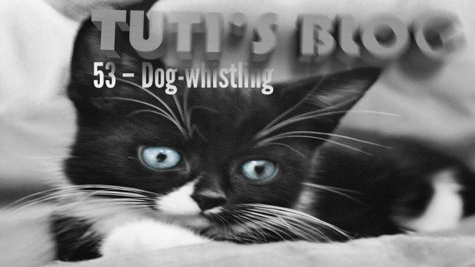 Dog-whistling, tuti fruti as a kitten